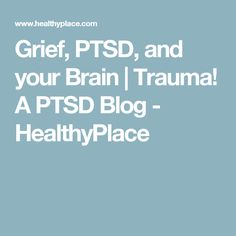 Grief, PTSD, and your Brain | Trauma! A PTSD Blog - HealthyPlace
