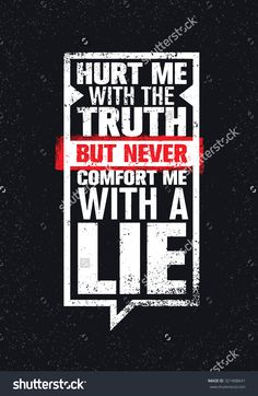 Hurt Me With The Truth, But Never Comfort Me With A Lie. Inspiring Creative…