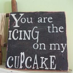 You are the icing on my cupcake.