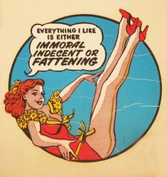 Everything I like is either Immoral, Indecent or Fattening funny quote art pinup likes pinup art immoral indecent fattening