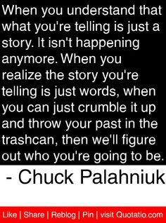 When you understand that what you're telling is just a story. It isn't happening anymore. When you realize the story you're telling is just words, when you can just crumble it up and throw your past in the trashcan, then we'll figure out who you're going to be. - Chuck Palahniuk #quotes #quotations