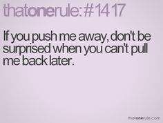 If you push me away, don't be surprised when you can't pull me back later.
