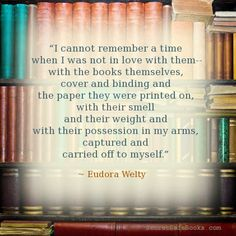 """I cannot remember a time when I was not in love with them - with the books themselves, cover and binding and the paper they were printed on, with their smell and their weight and with their possession in my arms, captured and carried off to myself."" ~ Eudora Welty"