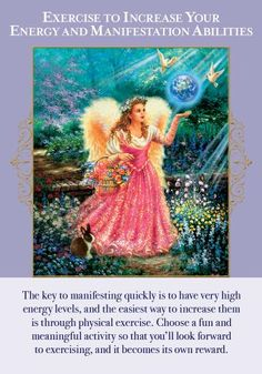The Angels of Abundance bring you this card to remind you of an important truth: The higher your physical energy levels, the faster your physical manifestations will appear. One of the best ways to increase your physical energy is through healthful exercise. Exercise, much like meditation, allows messages and guidance from the Angels of Abundance to come through more clearly. People who incorporate exercise into their daily lives generally have much more positive thoughts and take more p...