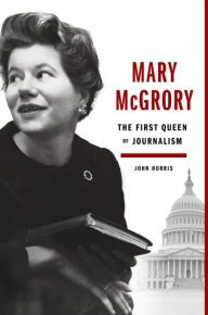 Mary McGrory: The First Queen of Journalism by John Norris | 9780525429715 | Hardcover | Barnes & Noble