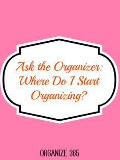 Ask the Organizer: Where Do I Start Organizing? | Organize 365
