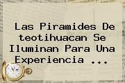 http://tecnoautos.com/wp-content/uploads/imagenes/tendencias/thumbs/las-piramides-de-teotihuacan-se-iluminan-para-una-experiencia.jpg teotihuacan. Las piramides de teotihuacan se iluminan para una experiencia ..., Enlaces, Imágenes, Videos y Tweets - http://tecnoautos.com/actualidad/teotihuacan-las-piramides-de-teotihuacan-se-iluminan-para-una-experiencia/