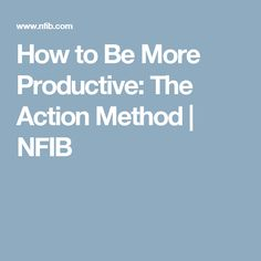 How to Be More Productive: The Action Method   NFIB