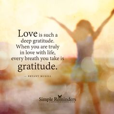 Love is such a deep gratitude. When you are truly in love with life, every breath you take is gratitude. — Bryant McGill