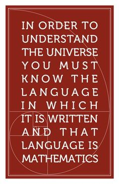 """In order to understand the universe you must know the language in which it is written and that language is mathematics."" -Galileo Galilei"