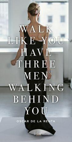 Walk like you have three men walking behind you ~ Oscar De La Renta