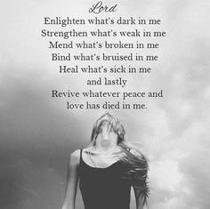 Dear Lord. Enlighten whats dark in me, Strengthen whats weak in me, Mend whats broken in me, Bind whats bruised in me, Heal whats sick in me, and lastly, Revive whatever peace and love has died in me .