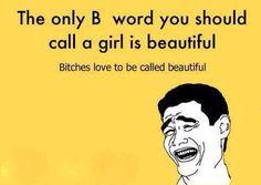 Bitches love to be called beautiful