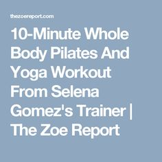 10-Minute Whole Body Pilates And Yoga Workout From Selena Gomez's Trainer | The Zoe Report