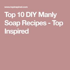 Top 10 DIY Manly Soap Recipes - Top Inspired