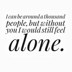 I can be around a thousand people, but without you I would still feel alone. #love #quotes