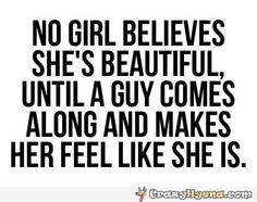 Quote about beauty. No girl believes she's beautiful until a guy comes along and makes her feel like she is.