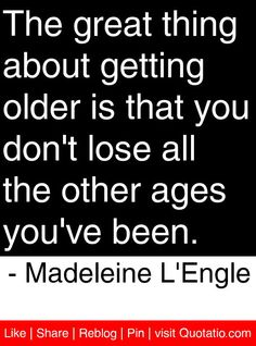 The great thing about getting older is that you don't lose all the other ages you've been. - Madeleine L'Engle #quotes #quotations