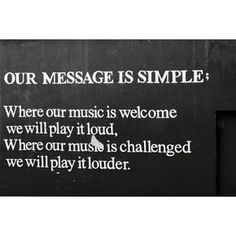 Our message is simple. Where our music is welcome, we will play it loud. Where our music is challenged, we will play it louder.