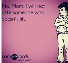 No mom, I won't date someone who doesn't lift.