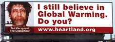 "The Heartland Institute, a think tank that doesn't think global warming is caused by humans, published, and then quickly cancelled an unpopular Chicago area billboard Ad in May 2012 featuring a picture of the Unabomber. The billboard read: ""I still believe in Global Warming.  Do you?""  This is in contrast to the fact that 97% of climate scientist think humans are causing global warming.  See our Ad Proposal: http://www.AdsForCauses.com/ad/Climate+change+is+REAL+and+caused+by+Humans/?adid=11"