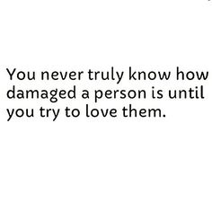 You never truly know how damaged a person is until you try to love them :/