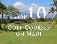 A detailed review about Top 10 Golf Courses on Maui.