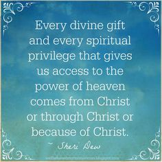 """Every divine gift and every spiritual privilege that gives us access to the power of heaven comes from Christ or through Christ or because of Christ. We owe everything to Him and to our Father in Heaven."" From Sheri Dew's http://pinterest.com/pin/24066179230749448 May 2014 BYU Women's Conference address ""Sweet Above All That Is Sweet"" http://ce.byu.edu/cw/womensconference/pdf/archive/2014/sheri_dew.pdf"