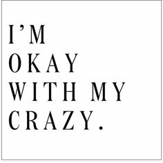 If being stubborn, true, never being ok with a liar and not afraid to call you out for doing such then yes... CALL ME CRAZY. I'm totally ok with it