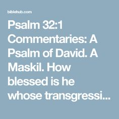 Psalm 32:1 Commentaries: A Psalm of David. A Maskil. How blessed is he whose transgression is forgiven, Whose sin is covered!