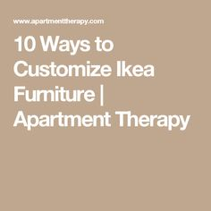 10 Ways to Customize Ikea Furniture | Apartment Therapy