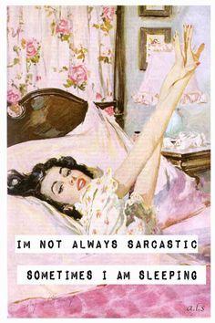 I'm not always sarcastic. Sometimes I'm sleeping.