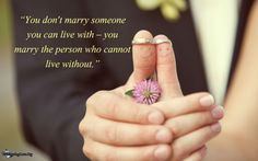 """You don't marry someone you can live with – you marry the person who cannot live without."" ~Unknown"