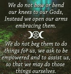 Pagans: We do not bow or bend or knees to our Gods, instead we open our arms embracing them. We do not beg them to do things for us, we ask to be empowered and to assist us, so that we may do these things ourselves.