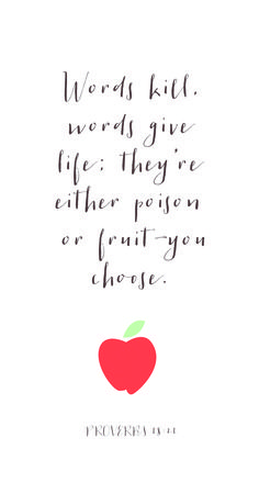 "Proverbs 18:21: ""The tongue has the power of life and death, and those who love it will eat is fruit."""