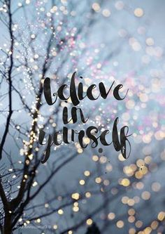 Believe in yourself..