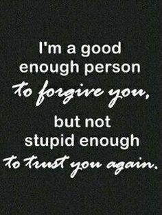 """Truth: """"I'm a good enough person to forgive you, but not stupid enough to trust you again."""""""