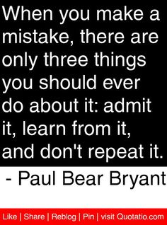 """When you make a mistake, there are only three things you should ever do about it: admit it, learn from it, and don't repeat it. – Paul """"Bear"""" Bryant"""