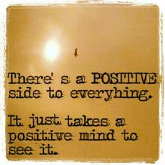 There's a positive side to everything It just takes a positive mind to see it | Anonymous ART of Revolution