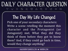 ★ Daily Character Question ★  The Day My Life Changed Pick one of your secondary characters: Write a scene retelling the moment this character and the Protagonist (or Antagonist) met. What they did they think of them before they got to know them? And, if they could go back in time, would they change anything?  Any work you create based off this prompt belongs to you, no sourcing is necessary though it would be really appreciated! And don't forget to tag maxkirin (or tweet @MistreKirin), so…