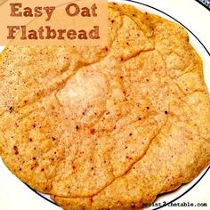 Easy Oat Flatbread:     1/4 C oats     2 T egg whites (or 1 whole egg)     2 T water     Optional: flavor with your favorite spices or herbs In a small blender, grind oats into a flour. Combine oat flour, egg, and water in a small bowl and stir to combine. Add spices, if using. Cook in a small pan as you would a pancake.