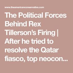 The Political Forces Behind Rex Tillerson's Firing | After he tried to resolve the Qatar fiasco, top neocons and Gulf operatives decided they wanted him out.  ByMARK PERRY•March 15, 2018