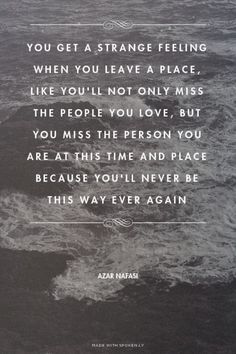 You get a strange feeling when you leave a place, like you\'ll not only miss the people you love, but... - Azar Nafasi at Spoken.ly