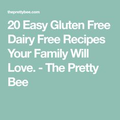20 Easy Gluten Free Dairy Free Recipes Your Family Will Love. - The Pretty Bee