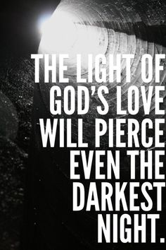 The light of God's love will pierce even the darkest night.