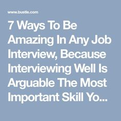 7 Ways To Be Amazing In Any Job Interview, Because Interviewing Well Is Arguable The Most Important Skill You Can Have