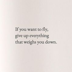 If you want to fly, give up everything that weighs you down. #quoteble