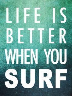 Life is definitely better when you surf.