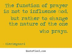 The function of prayer is not to influence God, but rather to change the nature of the one who prays. - Google Search