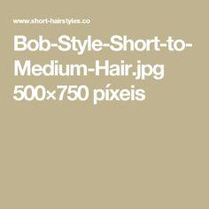Bob-Style-Short-to-Medium-Hair.jpg 500×750 píxeis